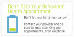 graphic that says Don't skip your behavioral health appointment - don't let your batteries run low; contact Center for Effective Living and keep attending your appointments, even via phone